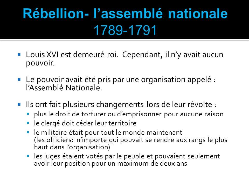 Louis XVI est demeuré roi. Cependant, il ny avait aucun pouvoir. Le pouvoir avait été pris par une organisation appelé : lAssemblé Nationale. Ils ont