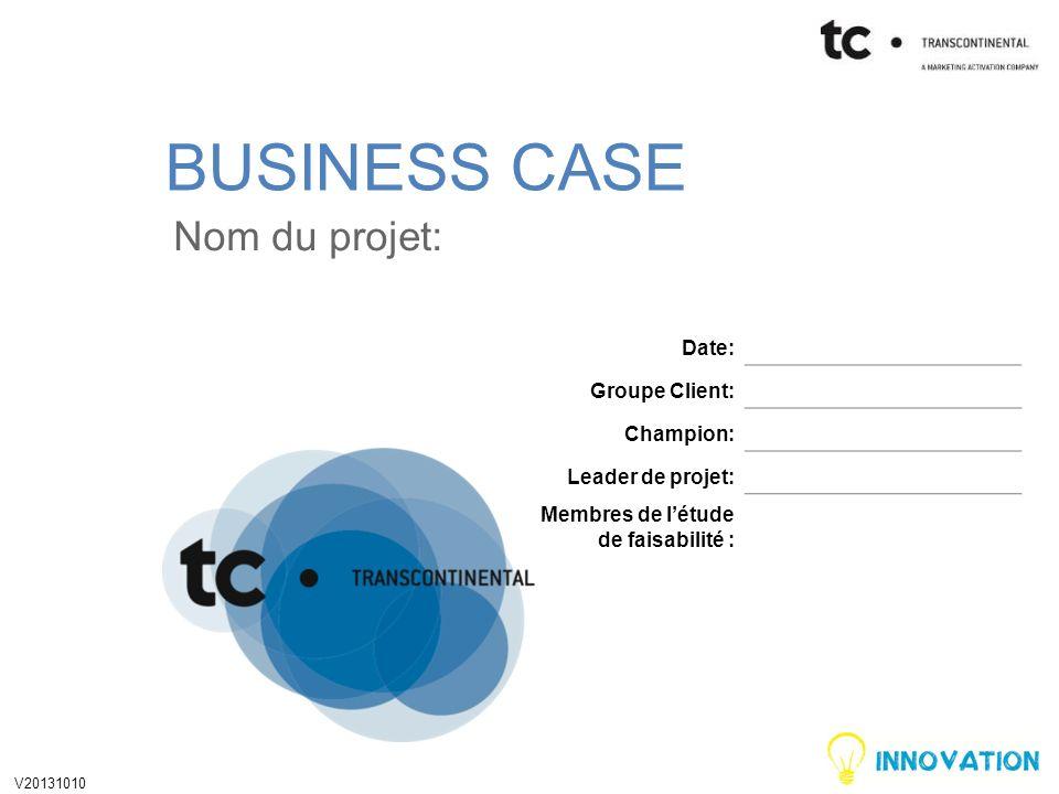 BUSINESS CASE Nom du projet: Date: Groupe Client: Champion: Leader de projet: Membres de létude de faisabilité : V20131010