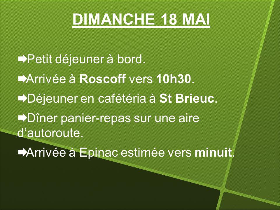 DIMANCHE 18 MAI Petit déjeuner à bord. Arrivée à Roscoff vers 10h30. Déjeuner en cafétéria à St Brieuc. Dîner panier-repas sur une aire dautoroute. Ar