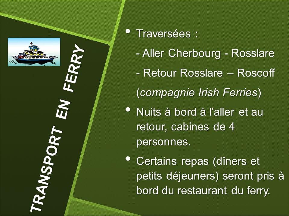 T R A N S P O R T E N F E R R Y Traversées : Traversées : - Aller Cherbourg - Rosslare - Retour Rosslare – Roscoff (compagnie Irish Ferries) Nuits à bord à laller et au retour, cabines de 4 personnes.