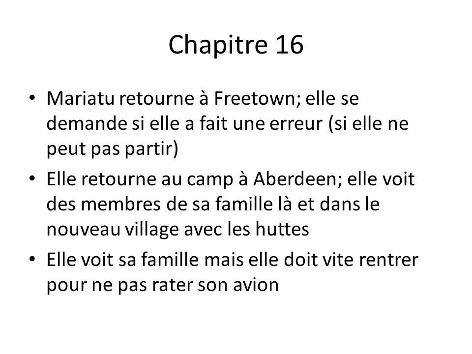 Chapitre 16 Mariatu retourne à Freetown; elle se demande si elle a fait une erreur (si elle ne peut pas partir) Elle retourne au camp à Aberdeen; elle voit des membres de sa famille là et dans le nouveau village avec les huttes Elle voit sa famille mais elle doit vite rentrer pour ne pas rater son avion