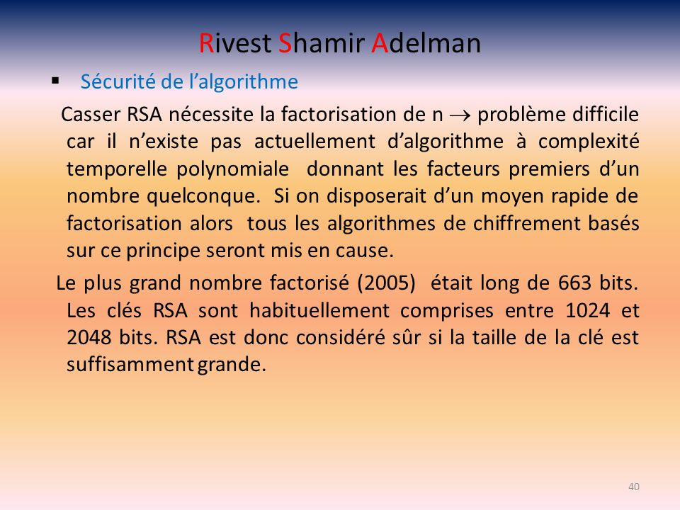Rivest Shamir Adelman Sécurité de lalgorithme Casser RSA nécessite la factorisation de n problème difficile car il nexiste pas actuellement dalgorithm