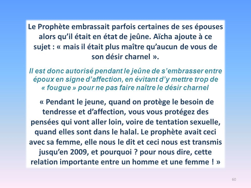 « dis moi ce que tu échanges avec ton époux ou ton épouse, et je saurais ce que tu peux échanger avec tes enfants » dit il Il faut être le chemin du développement affectif comme intellectuel de son enfant « accompagner leur questionnement, expliquer, dire, … montrer les gestes de lamour à la maison … sinon, laffection est cherchée en dehors » (Tiré de « Dialogue intergénérationnelle » de Tareq Ramadan) ET POUR LES ENFANTS … 61