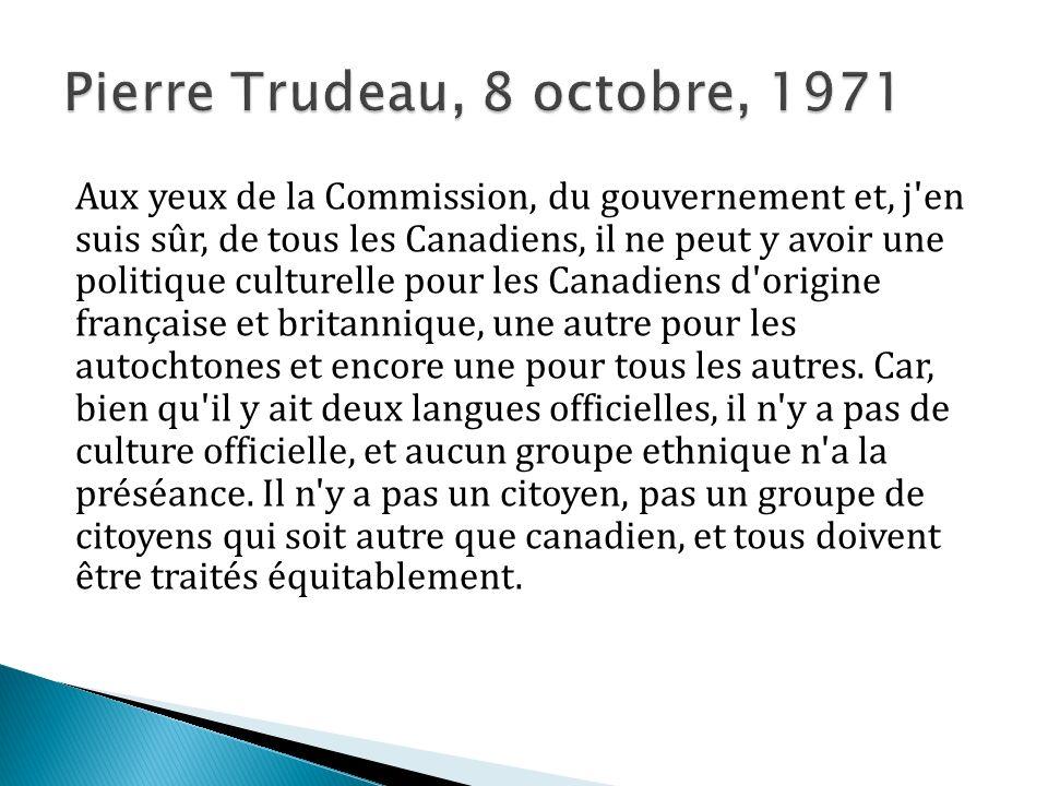 Aux yeux de la Commission, du gouvernement et, j en suis sûr, de tous les Canadiens, il ne peut y avoir une politique culturelle pour les Canadiens d origine française et britannique, une autre pour les autochtones et encore une pour tous les autres.