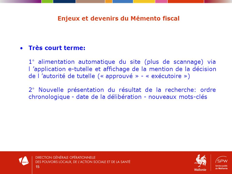 15 Enjeux et devenirs du Mémento fiscal Très court terme: 1° alimentation automatique du site (plus de scannage) via l application e-tutelle et affich