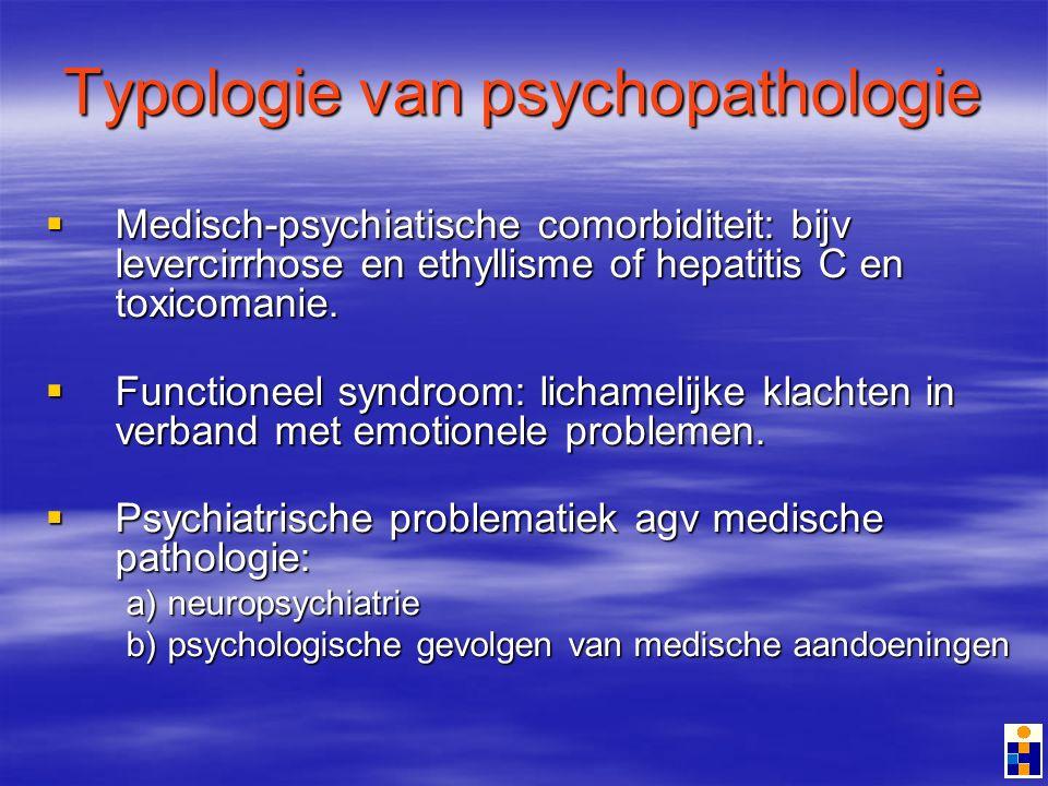 Typologie van psychopathologie Medisch-psychiatische comorbiditeit: bijv levercirrhose en ethyllisme of hepatitis C en toxicomanie.