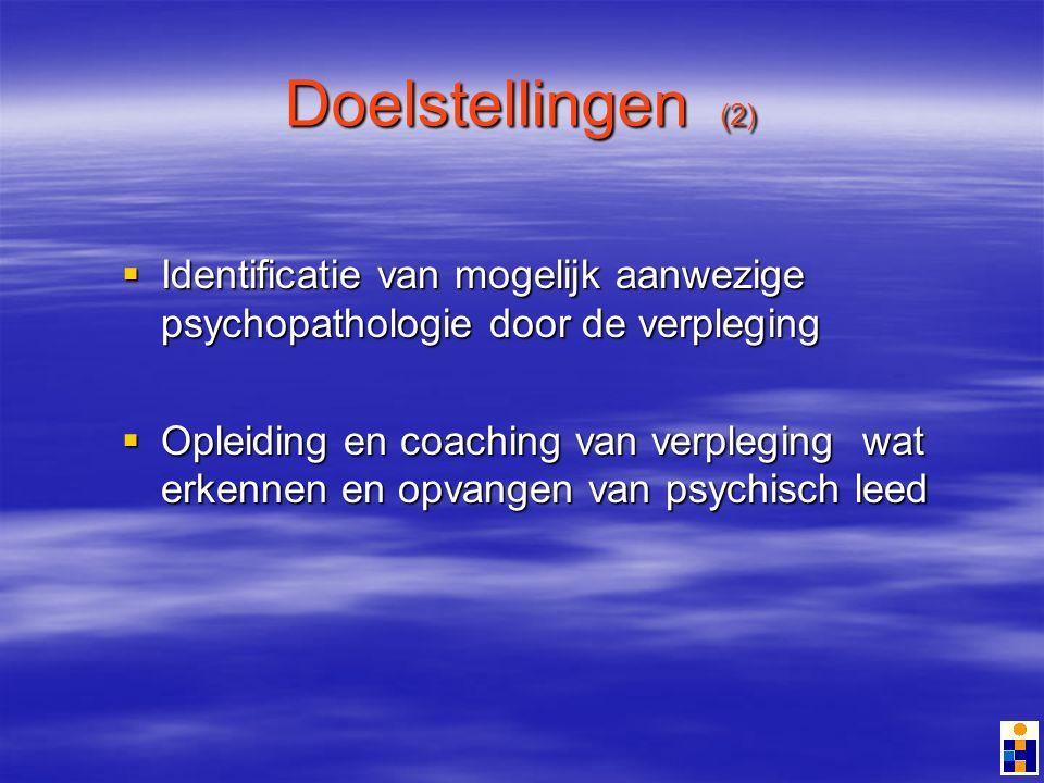 Doelstellingen (2) Identificatie van mogelijk aanwezige psychopathologie door de verpleging Identificatie van mogelijk aanwezige psychopathologie door de verpleging Opleiding en coaching van verpleging wat erkennen en opvangen van psychisch leed Opleiding en coaching van verpleging wat erkennen en opvangen van psychisch leed