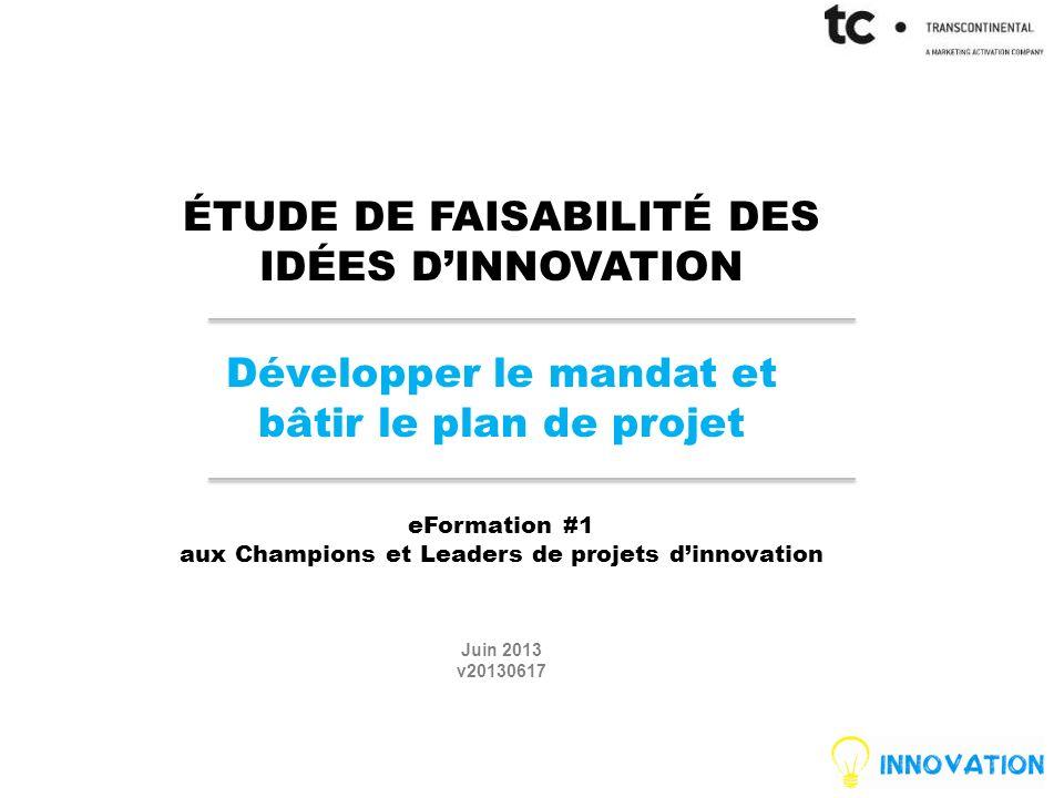 ÉTUDE DE FAISABILITÉ DES IDÉES DINNOVATION Développer le mandat et bâtir le plan de projet eFormation #1 aux Champions et Leaders de projets dinnovation Juin 2013 v20130617