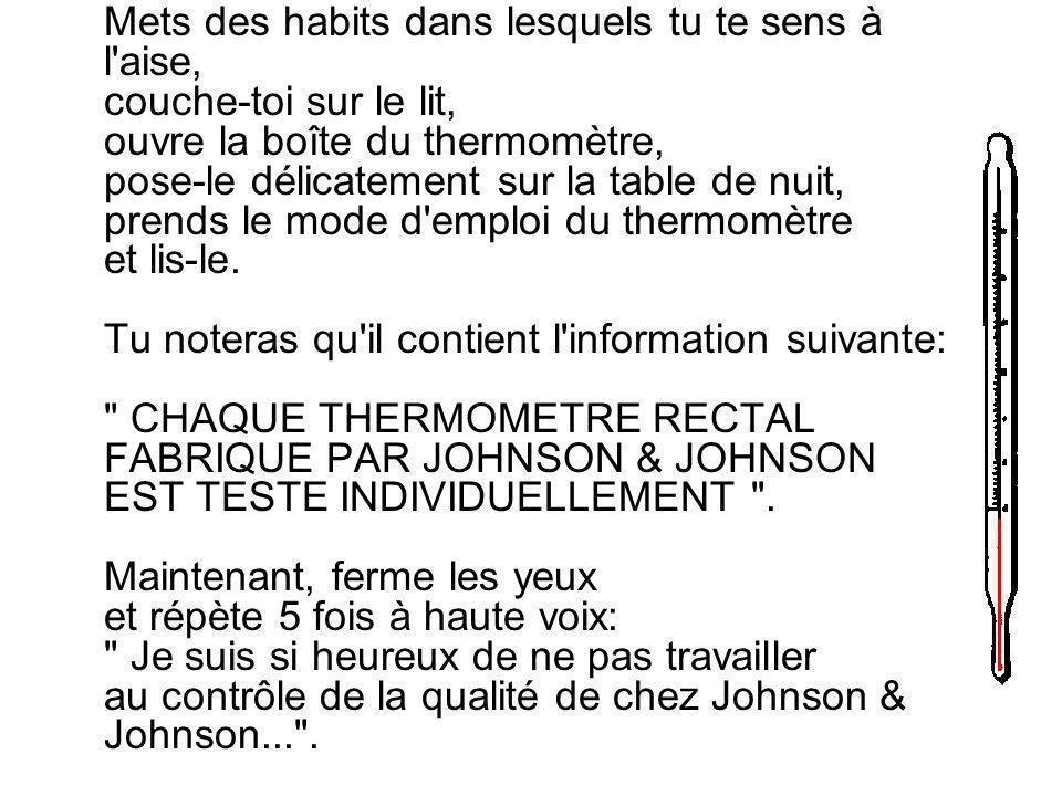 Lorsque tu as une de ces journées pénibles et que ton travail te pèse, essaye cette méthode: En rentrant à la maison, le soir, passe par une pharmacie et achète un thermomètre rectal de la marque Johnson & Johnson; sois certain de te procurer CETTE marque.
