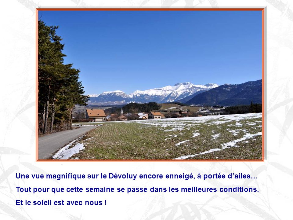 Une vue magnifique sur le Dévoluy encore enneigé, à portée dailes… Tout pour que cette semaine se passe dans les meilleures conditions.