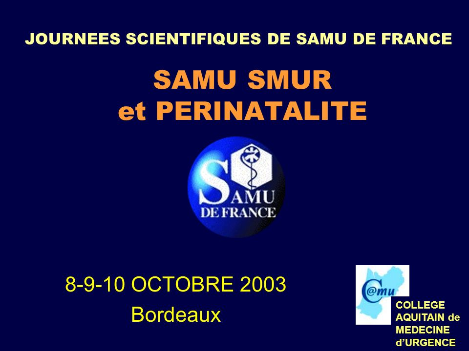JOURNEES SCIENTIFIQUES DE SAMU DE FRANCE SAMU SMUR et PERINATALITE 8-9-10 OCTOBRE 2003 Bordeaux COLLEGE AQUITAIN de MEDECINE dURGENCE