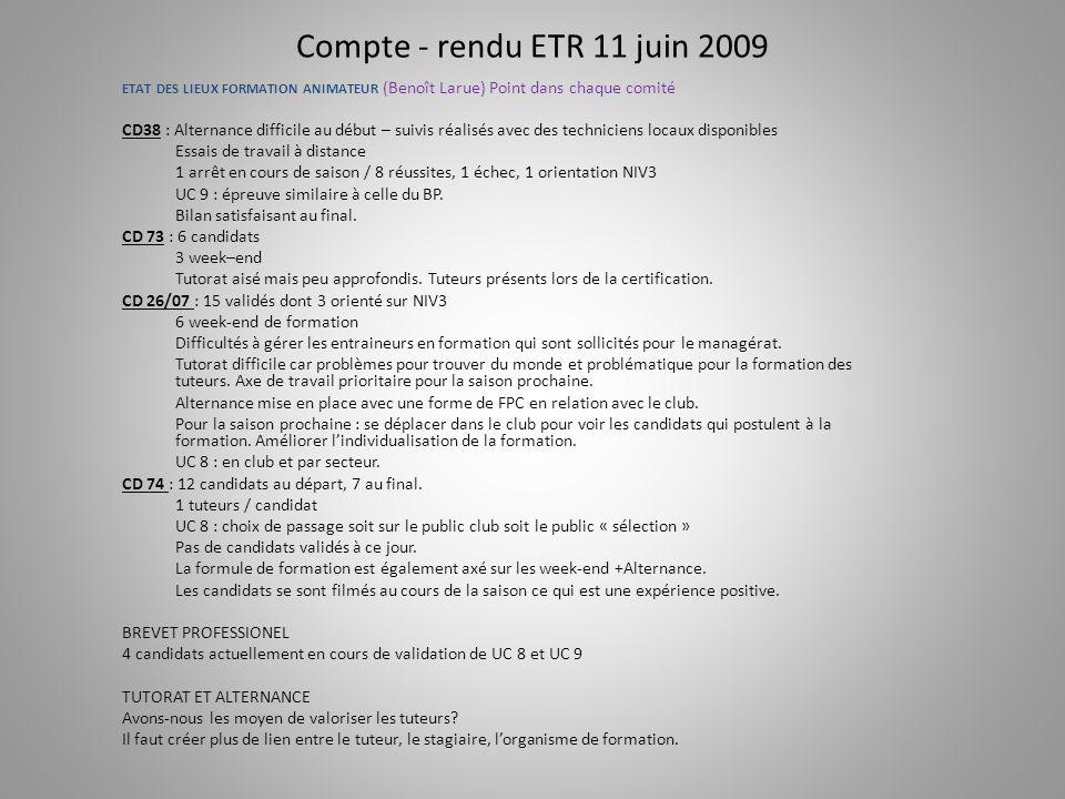 Compte - rendu ETR 11 juin 2009 ETAT DES LIEUX FORMATION ANIMATEUR (Benoît Larue) Point dans chaque comité CD38 : Alternance difficile au début – suivis réalisés avec des techniciens locaux disponibles Essais de travail à distance 1 arrêt en cours de saison / 8 réussites, 1 échec, 1 orientation NIV3 UC 9 : épreuve similaire à celle du BP.