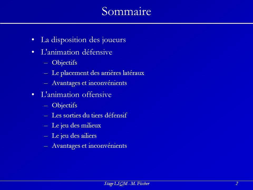 Stage LSQM - M. Fischer2 Sommaire La disposition des joueurs L'animation défensive –O–Objectifs –L–Le placement des arrières latéraux –A–Avantages et