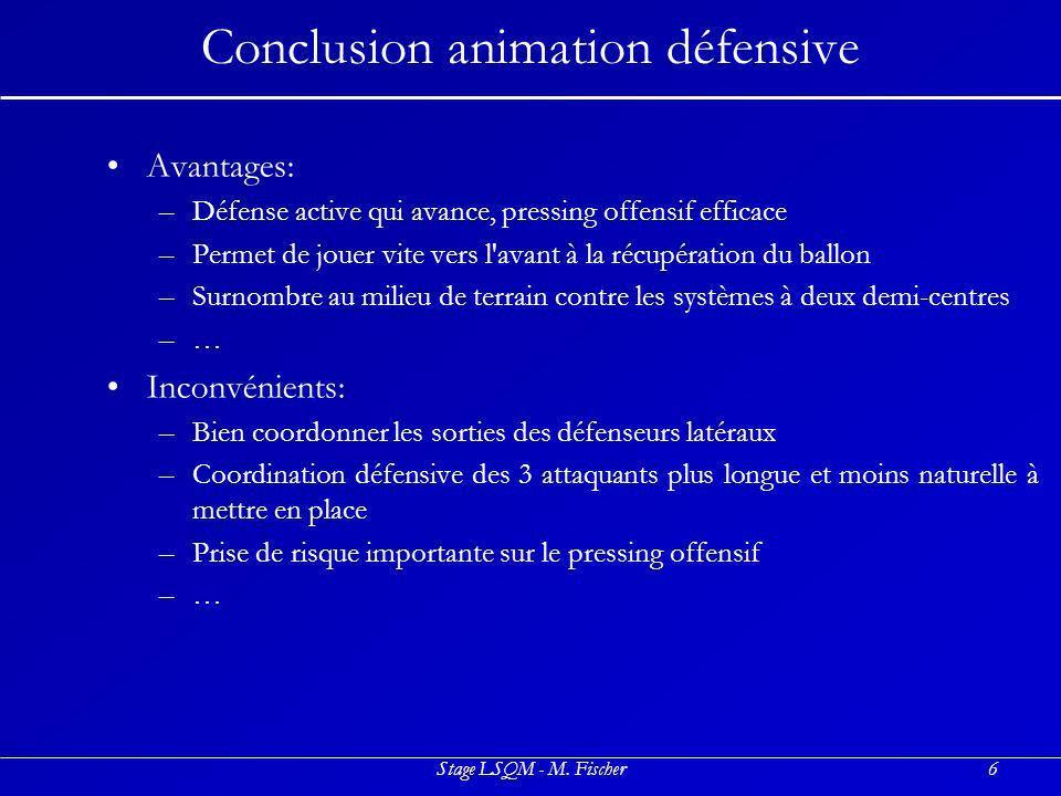 Stage LSQM - M. Fischer6 Conclusion animation défensive Avantages: –D–Défense active qui avance, pressing offensif efficace –P–Permet de jouer vite ve