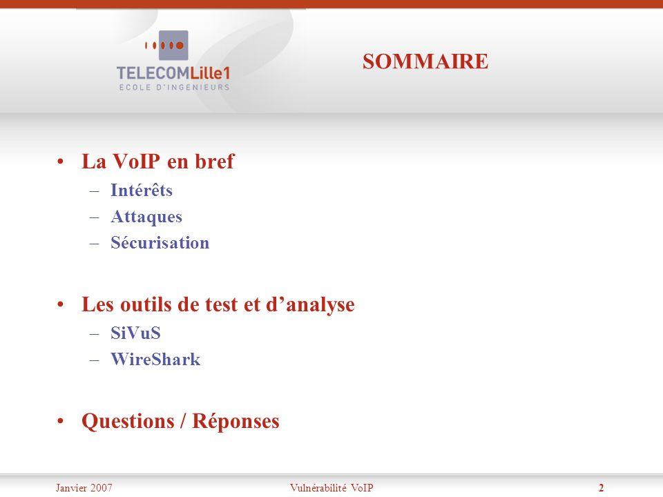 Janvier 2007Vulnérabilité VoIP2 SOMMAIRE La VoIP en bref –Intérêts –Attaques –Sécurisation Les outils de test et danalyse –SiVuS –WireShark Questions
