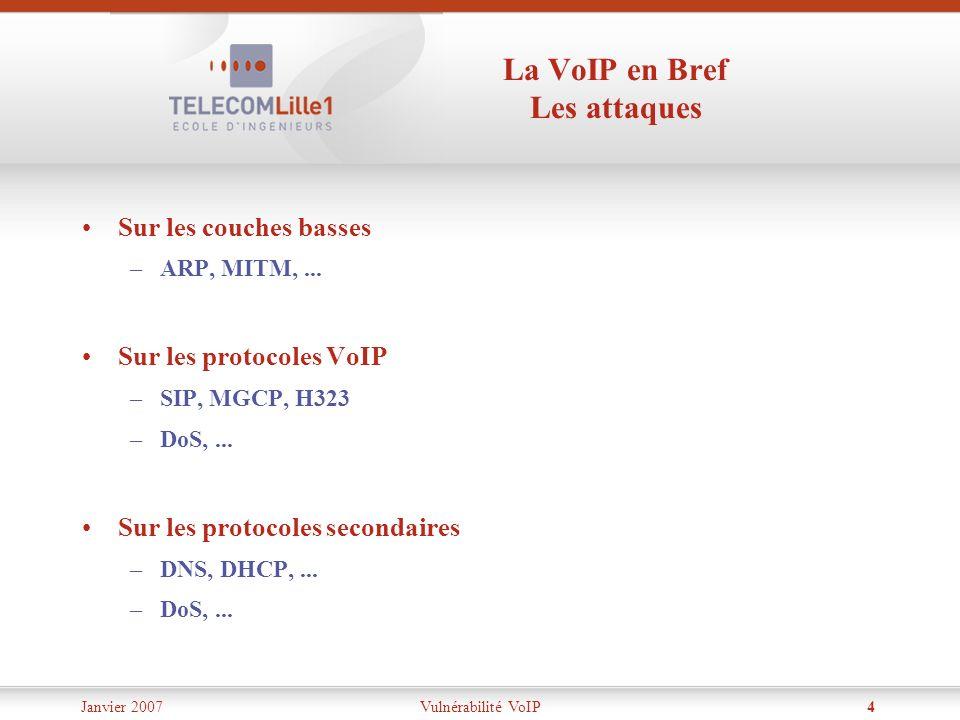 Janvier 2007Vulnérabilité VoIP4 La VoIP en Bref Les attaques Sur les couches basses –ARP, MITM,... Sur les protocoles VoIP –SIP, MGCP, H323 –DoS,... S