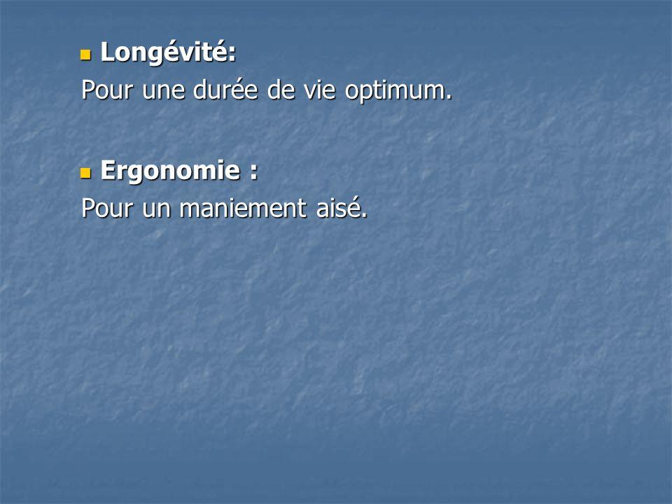 Longévité: Longévité: Pour une durée de vie optimum. Pour une durée de vie optimum. Ergonomie : Ergonomie : Pour un maniement aisé. Pour un maniement