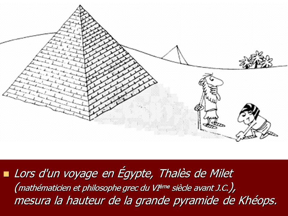 Lors d'un voyage en Égypte, Thalès de Milet ( mathématicien et philosophe grec du VI ème siècle avant J.C. ), mesura la hauteur de la grande pyramide