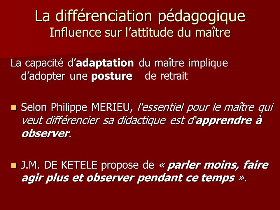 La différenciation pédagogique Influence sur lattitude du maître La capacité dadaptation du maître implique dadopter une posture particulière : Selon