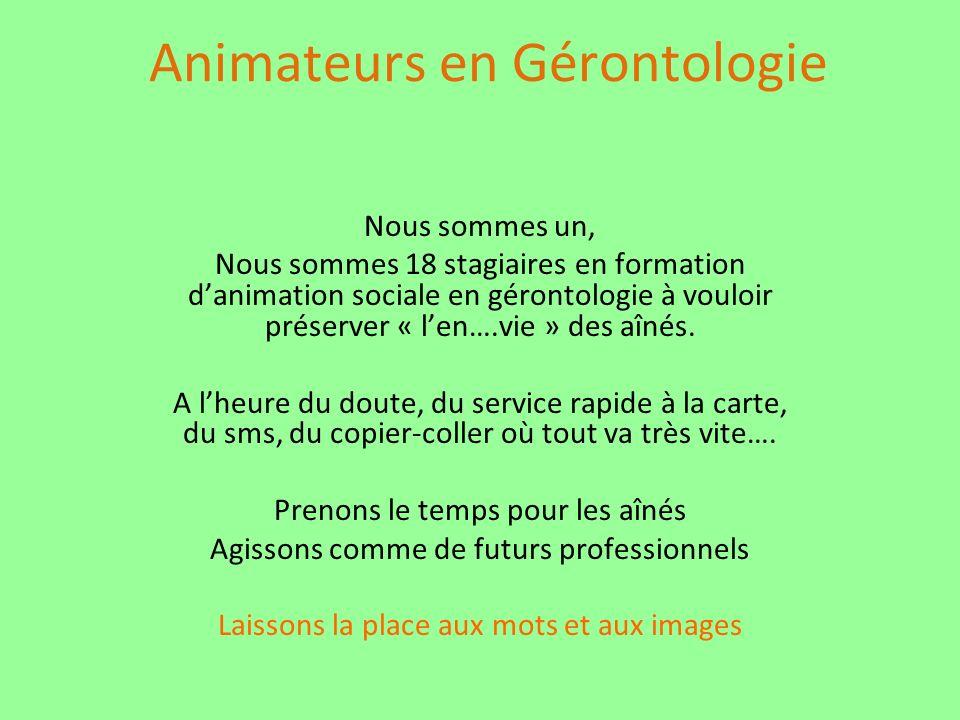 Animateurs en Gérontologie Nous sommes un, Nous sommes 18 stagiaires en formation danimation sociale en gérontologie à vouloir préserver « len….vie » des aînés.