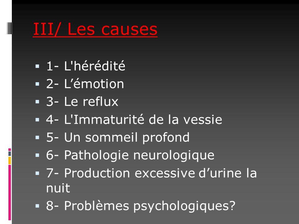 III/ Les causes 1- L'hérédité 2- Lémotion 3- Le reflux 4- L'Immaturité de la vessie 5- Un sommeil profond 6- Pathologie neurologique 7- Production exc