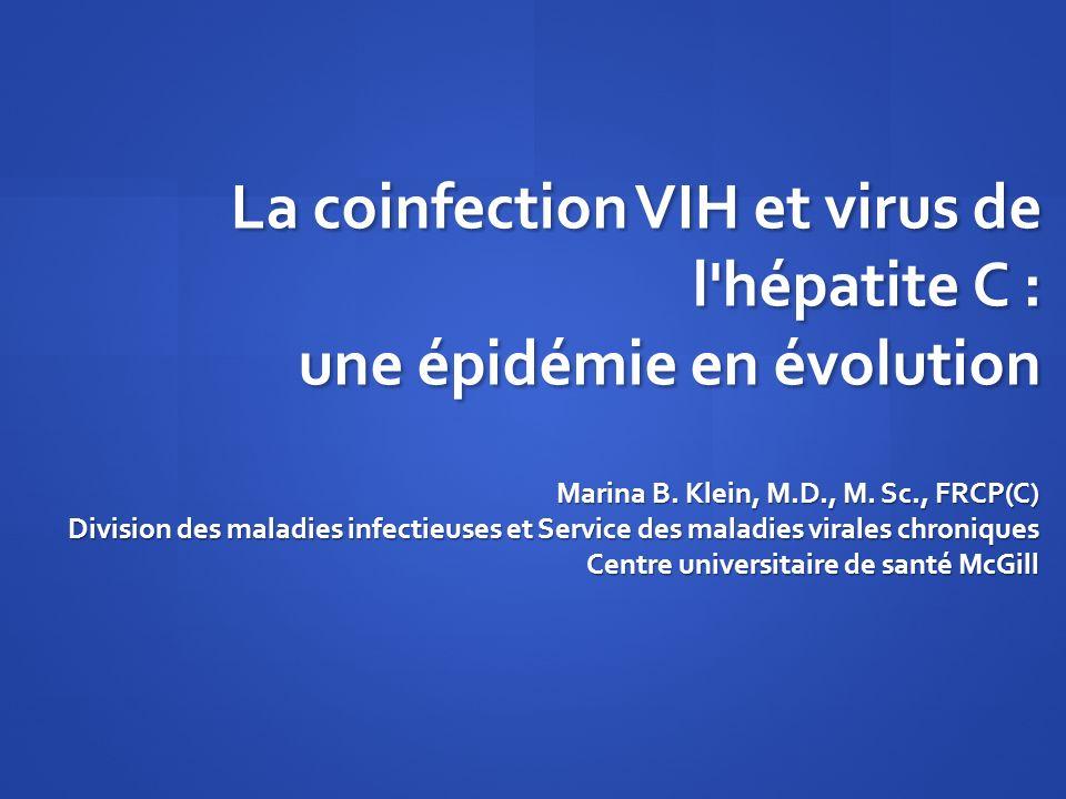 La coinfection VIH et virus de l'hépatite C : une épidémie en évolution Marina B. Klein, M.D., M. Sc., FRCP(C) Division des maladies infectieuses et S