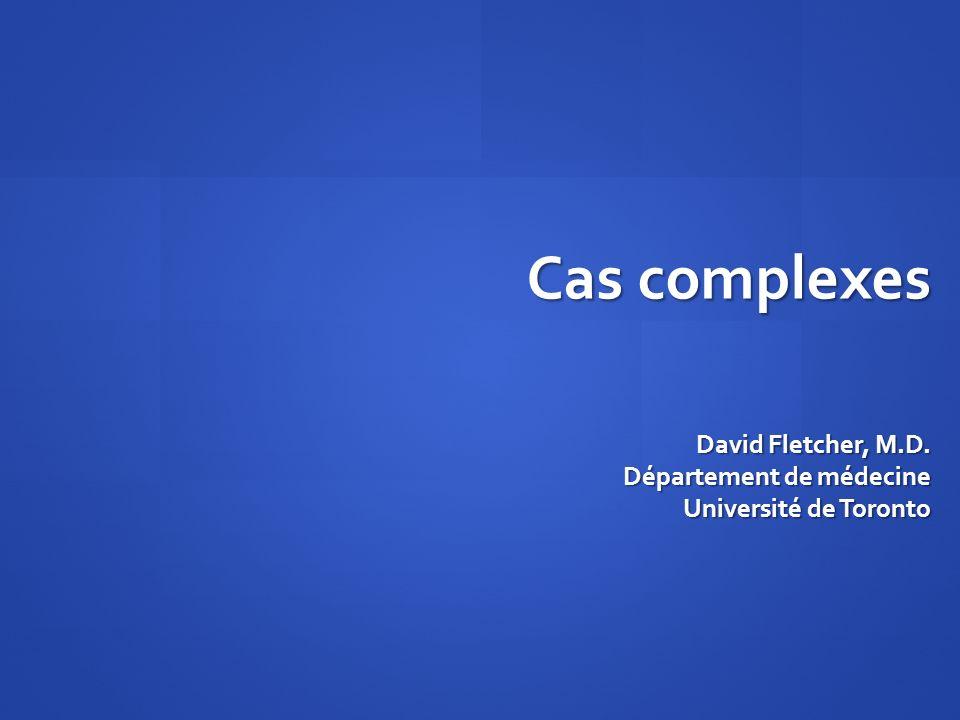 David Fletcher, M.D. Département de médecine Université de Toronto Cas complexes