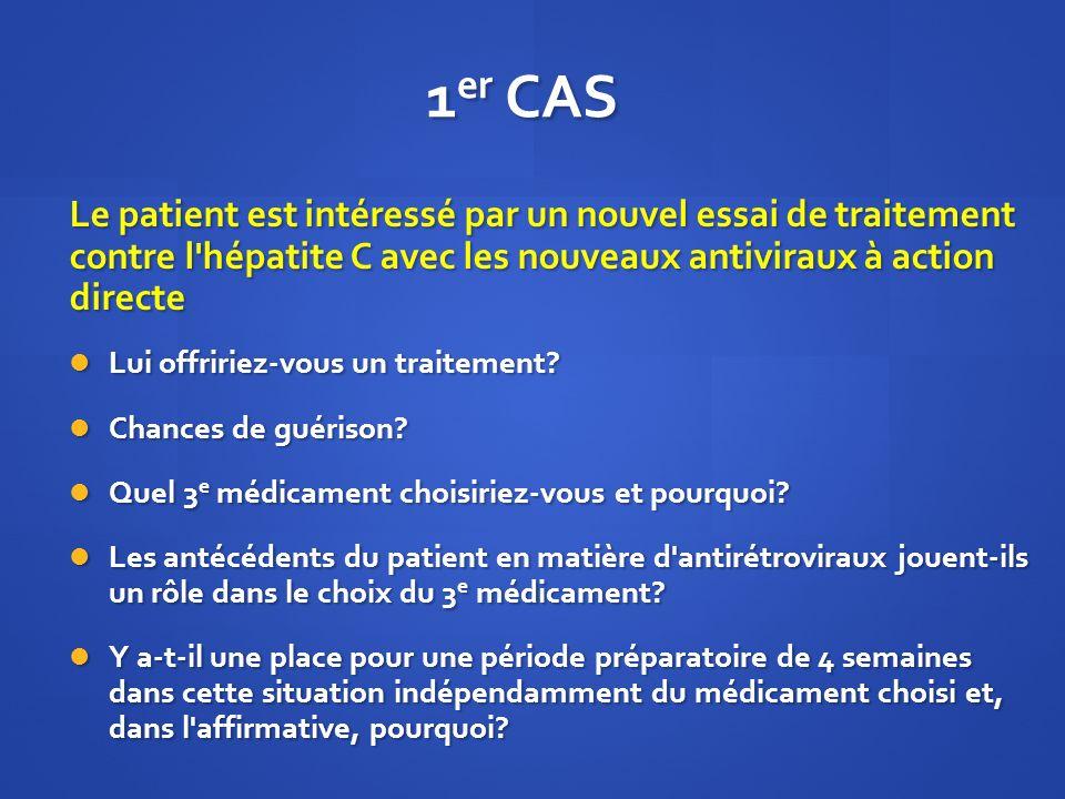 1 er CAS Le patient est intéressé par un nouvel essai de traitement contre l'hépatite C avec les nouveaux antiviraux à action directe Lui offririez-vo