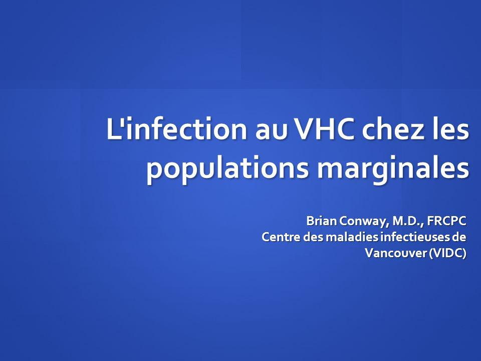 L'infection au VHC chez les populations marginales Brian Conway, M.D., FRCPC Centre des maladies infectieuses de Vancouver (VIDC)