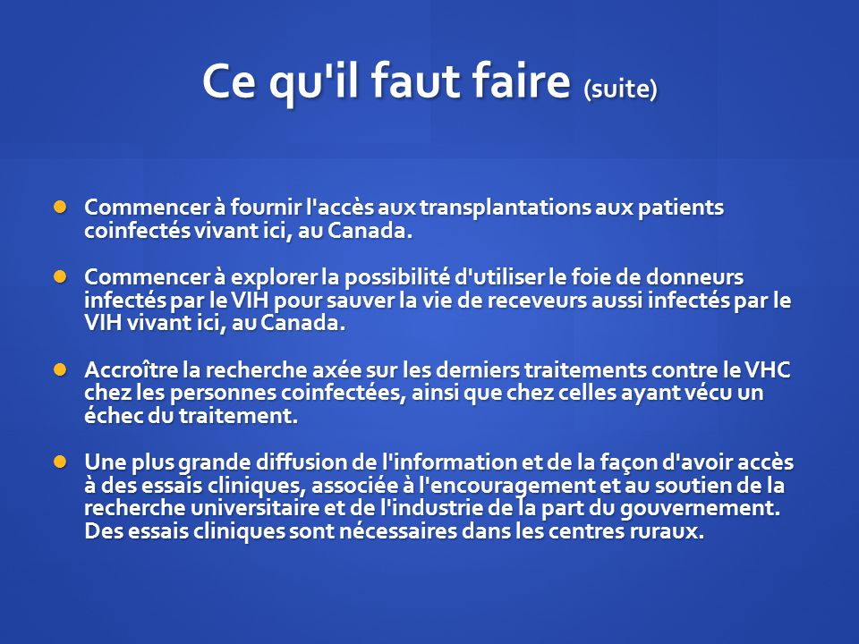 Ce qu'il faut faire (suite) Commencer à fournir l'accès aux transplantations aux patients coinfectés vivant ici, au Canada. Commencer à fournir l'accè
