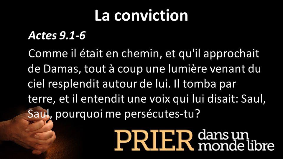 La conviction Actes 9.1-6 Comme il était en chemin, et qu'il approchait de Damas, tout à coup une lumière venant du ciel resplendit autour de lui. Il