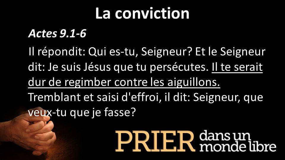 La conviction Actes 9.1-6 Il répondit: Qui es-tu, Seigneur? Et le Seigneur dit: Je suis Jésus que tu persécutes. Il te serait dur de regimber contre l