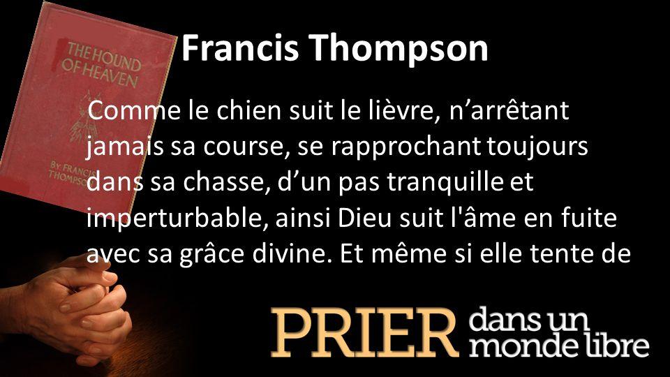 Francis Thompson Comme le chien suit le lièvre, narrêtant jamais sa course, se rapprochant toujours dans sa chasse, dun pas tranquille et imperturbabl