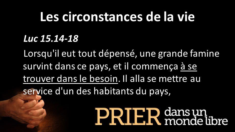 Les circonstances de la vie Luc 15.14-18 Lorsqu'il eut tout dépensé, une grande famine survint dans ce pays, et il commença à se trouver dans le besoi