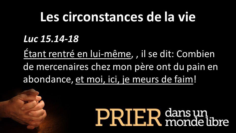 Les circonstances de la vie Luc 15.14-18 Étant rentré en lui-même,, il se dit: Combien de mercenaires chez mon père ont du pain en abondance, et moi,