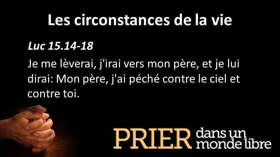 Les circonstances de la vie Luc 15.14-18 Je me lèverai, j'irai vers mon père, et je lui dirai: Mon père, j'ai péché contre le ciel et contre toi.