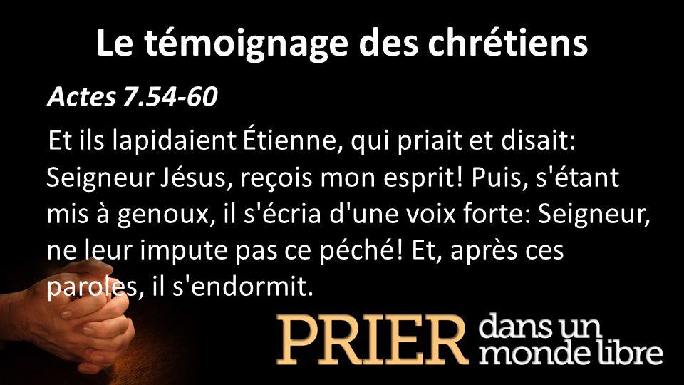 Le témoignage des chrétiens Actes 7.54-60 Et ils lapidaient Étienne, qui priait et disait: Seigneur Jésus, reçois mon esprit! Puis, s'étant mis à geno