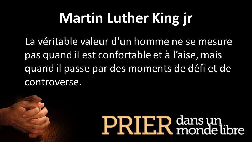 Martin Luther King jr La véritable valeur d'un homme ne se mesure pas quand il est confortable et à laise, mais quand il passe par des moments de défi