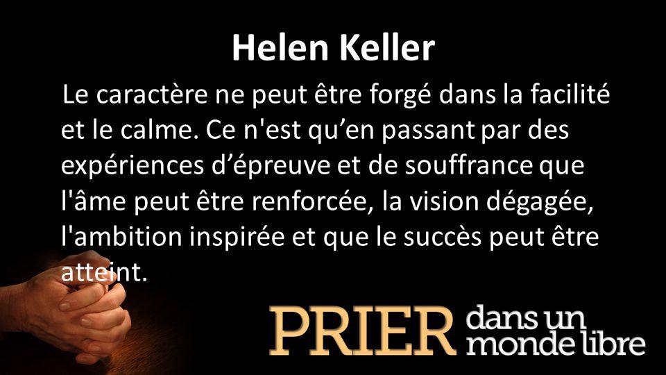 Helen Keller Le caractère ne peut être forgé dans la facilité et le calme. Ce n'est quen passant par des expériences dépreuve et de souffrance que l'â