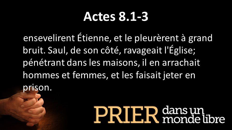 Actes 8.1-3 ensevelirent Étienne, et le pleurèrent à grand bruit. Saul, de son côté, ravageait l'Église; pénétrant dans les maisons, il en arrachait h