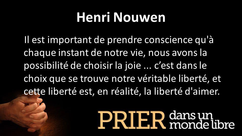 Henri Nouwen Il est important de prendre conscience qu'à chaque instant de notre vie, nous avons la possibilité de choisir la joie... cest dans le cho