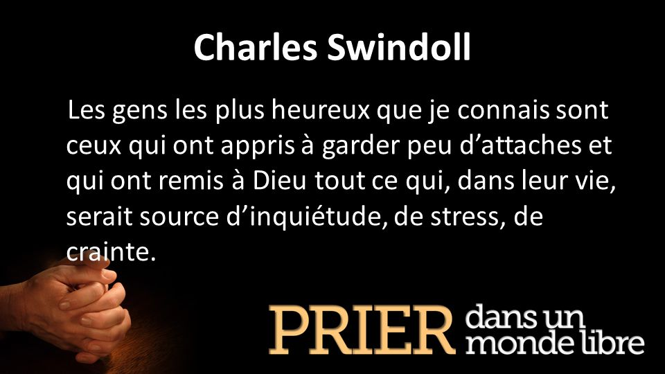 Charles Swindoll Les gens les plus heureux que je connais sont ceux qui ont appris à garder peu dattaches et qui ont remis à Dieu tout ce qui, dans le