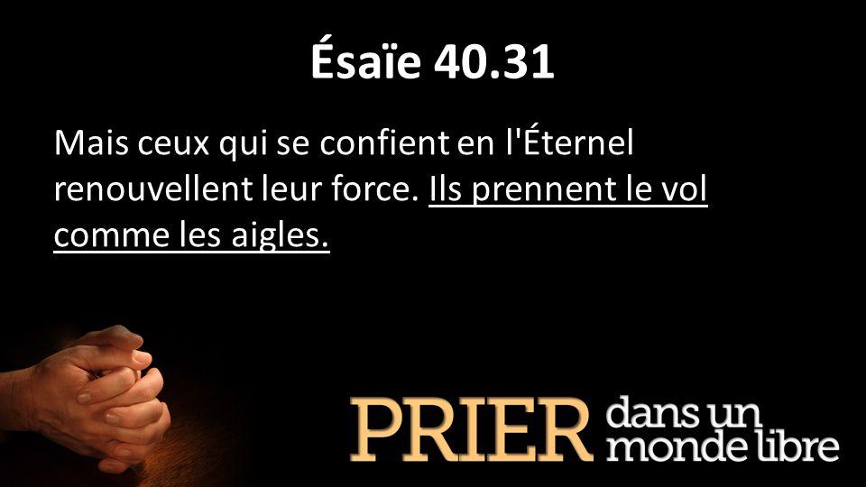 Ésaïe 40.31 Mais ceux qui se confient en l'Éternel renouvellent leur force. Ils prennent le vol comme les aigles.