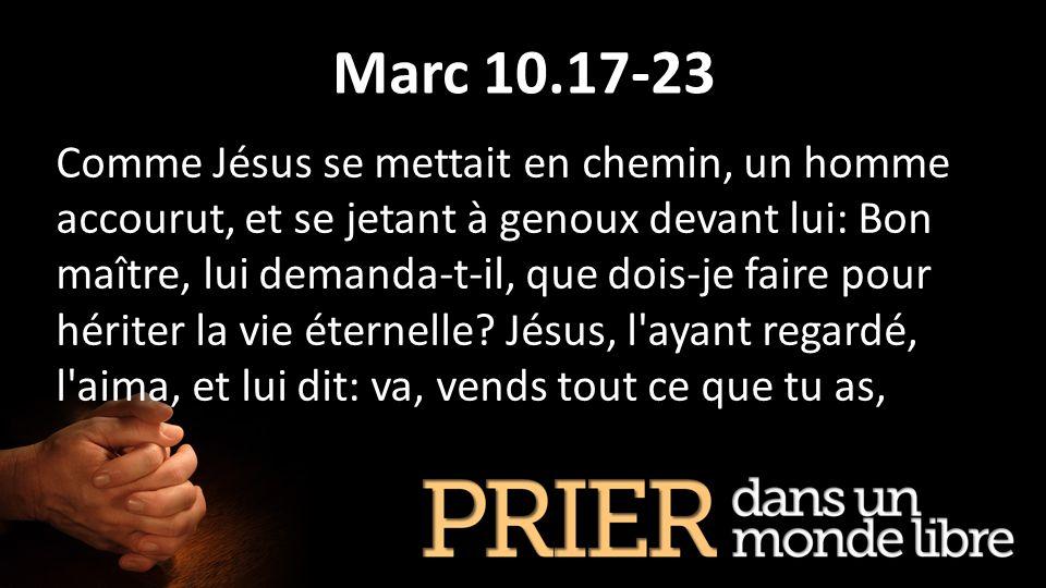 Marc 10.17-23 Comme Jésus se mettait en chemin, un homme accourut, et se jetant à genoux devant lui: Bon maître, lui demanda-t-il, que dois-je faire p