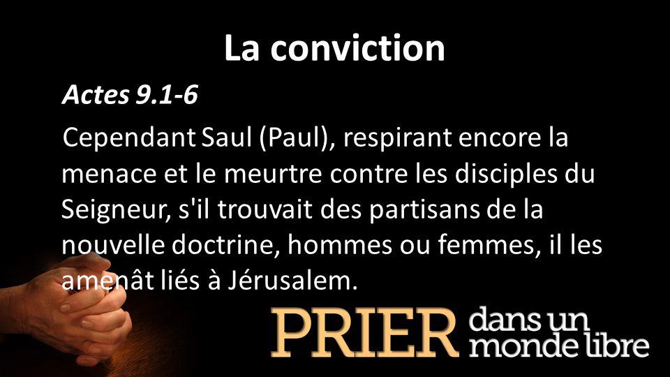 La conviction Actes 9.1-6 Cependant Saul (Paul), respirant encore la menace et le meurtre contre les disciples du Seigneur, s'il trouvait des partisan