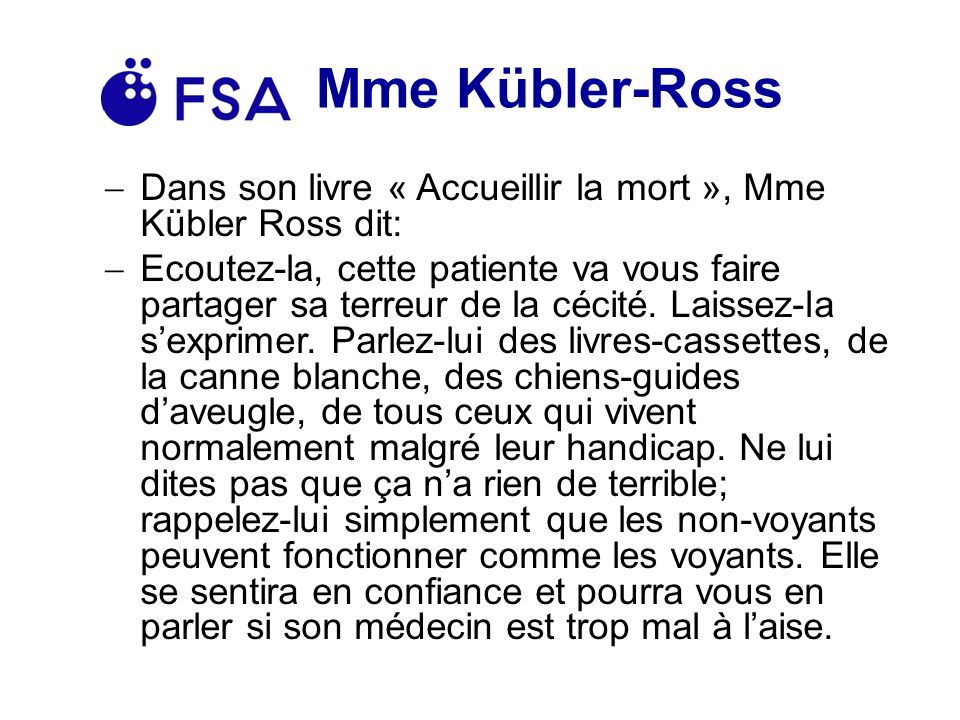 Mme Kübler-Ross Dans son livre « Accueillir la mort », Mme Kübler Ross dit: Ecoutez-la, cette patiente va vous faire partager sa terreur de la cécité.