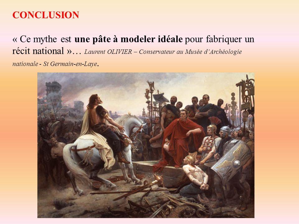 CONCLUSION « Ce mythe est une pâte à modeler idéale pour fabriquer un récit national »… Laurent OLIVIER – Conservateur au Musée dArchéologie nationale - St Germain-en-Laye.
