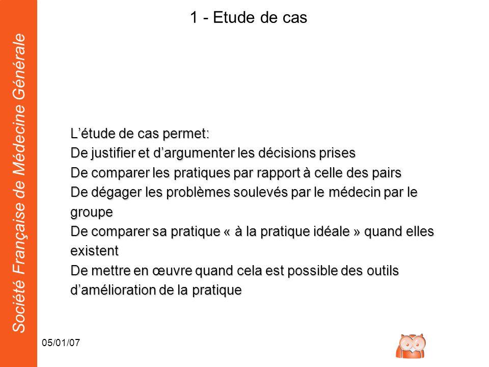 Société Française de Médecine Générale 05/01/07 1 - Etude de cas Létude de cas permet: De justifier et dargumenter les décisions prises De comparer le