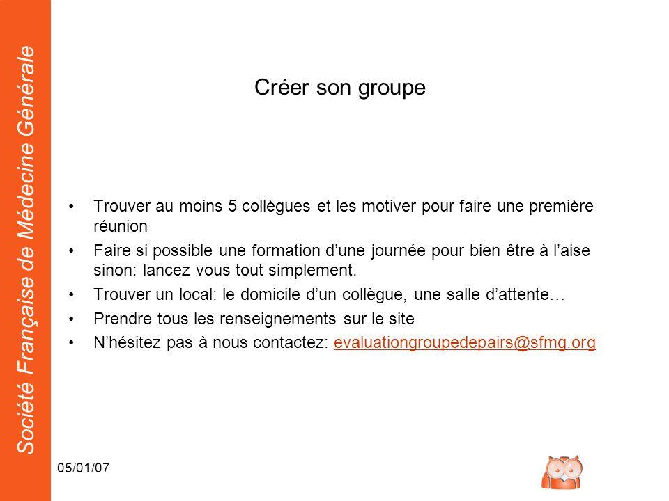 Société Française de Médecine Générale 05/01/07 Créer son groupe Trouver au moins 5 collègues et les motiver pour faire une première réunion Faire si