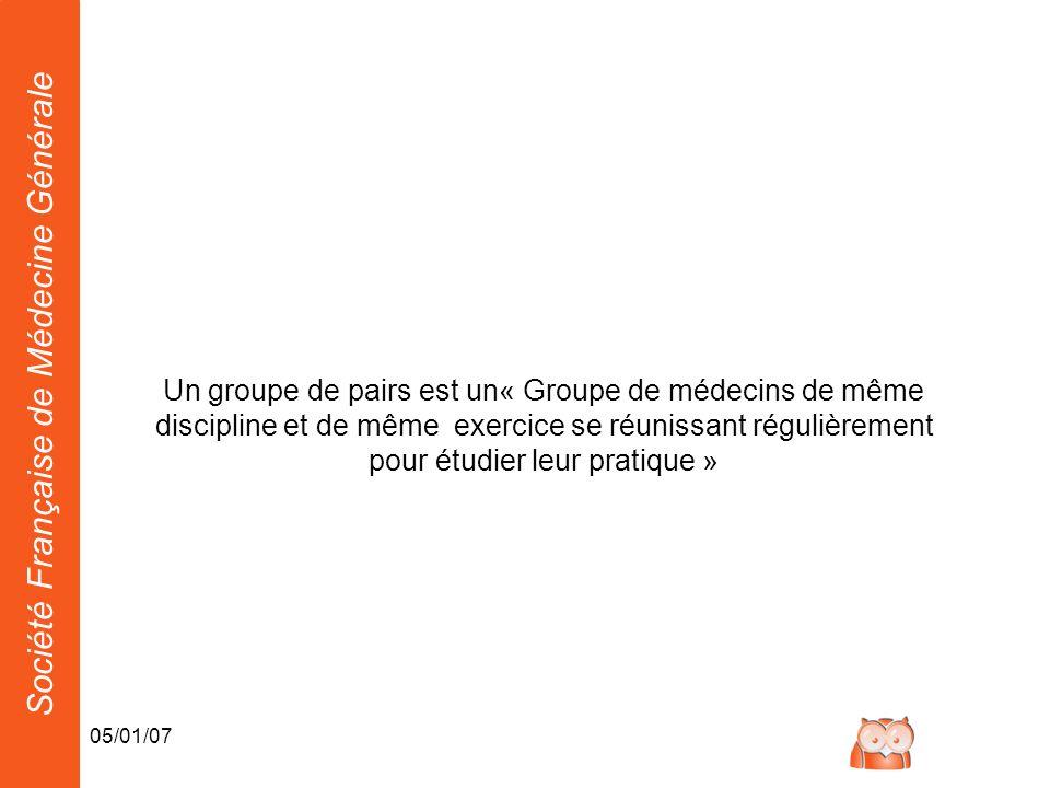 Société Française de Médecine Générale 05/01/07 Un groupe de pairs est un« Groupe de médecins de même discipline et de même exercice se réunissant régulièrement pour étudier leur pratique »